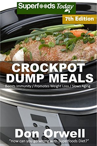 Crockpot Dump Meals: Seventh Edition - Over 120 Quick & Easy Gluten Free Low Cholesterol Whole Foods Recipes full of Antioxidants & Phytochemicals (Slow Cooking Natural Weight Loss Transformation) by Don Orwell
