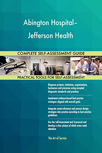 Abington Hospital–Jefferson Health All-Inclusive Self-Assessment - More than 690 Success Criteria, Instant Visual Insights, Comprehensive Spreadsheet Dashboard, Auto-Prioritized for Quick Results