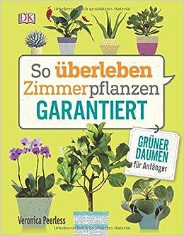 So überleben Zimmerpflanzen Garantiert: Grüner Daumen Für Anfänger:  Amazon.de: Veronica Peerless: Bücher