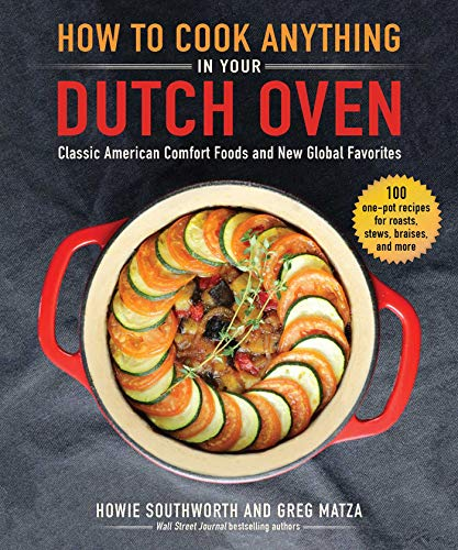 How to Cook Anything in Your Dutch Oven: Classic American Comfort Foods and New Global Favorites by Howie Southworth, Greg Matza