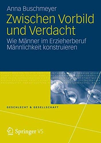 Zwischen Vorbild und Verdacht: Wie Männer im Erzieherberuf Männlichkeit Konstruieren (Geschlecht und Gesellschaft) (German Edition)