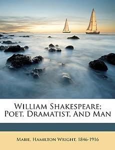 William Shakespeare; poet, dramatist, and man