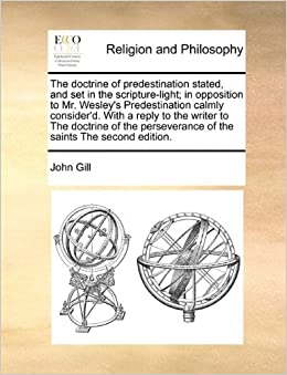The doctrine of predestination stated, and set in the scripture-light: in opposition to Mr. Wesley's Predestination calmly consider'd. With a reply to ... of the saints The second edition.