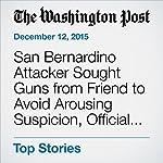 San Bernardino Attacker Sought Guns from Friend to Avoid Arousing Suspicion, Official Says | Thomas Gibbons-Neff,Adam Goldman,Mark Berman