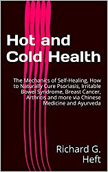 Hot and Cold Health: The Mechanics of Self-Healing, How to Naturally Cure Psoriasis, Irritable Bowel Syndrome, Breast Cancer, Arthritis and more via Chinese Medicine and Ayurveda (English Edition)