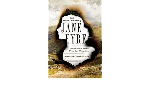 The Secret History of Jane Eyre: How Charlotte Brontë Wrote Her ...