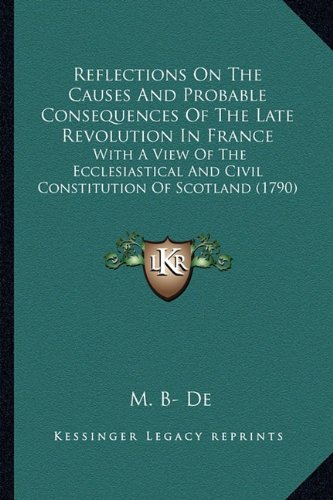 Reflections On The Causes And Probable Consequences Of The Late Revolution In France: With A View Of The Ecclesiastical And Civil Constitution Of Scotland (1790)