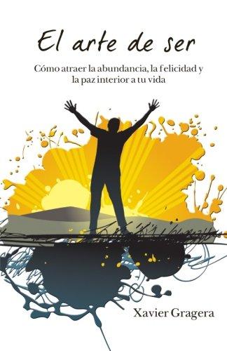 El arte de ser: Cómo atraer la abundancia, la felicidad y la paz interior a tu vida (Spanish Edition)