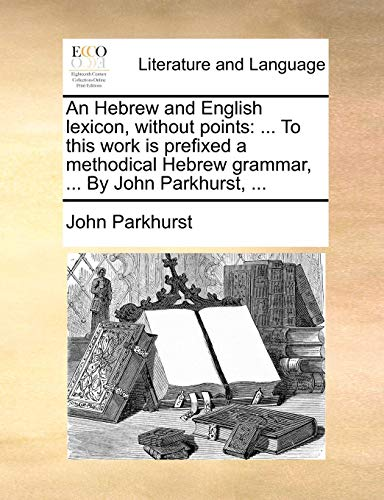 An Hebrew and English lexicon, without points: ... To this work is prefixed a methodical Hebrew grammar, ... By John Parkhurst, ... from Brand: Gale ECCO, Print Editions