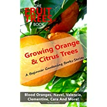 The Fruit Trees Book: Growing Orange & Citrus Trees - Blood Oranges, Navel, Valencia, Clementine, Cara And More