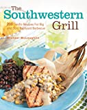The Southwestern Grill: 200 Terrific Recipes for Big Bold Backyard Barbecue