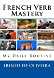 French Verb Mastery: My Daily Routine (French Verb and Vocabulary Mastery) (French Edition)