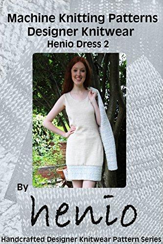 (Machine Knitting Pattern: Designer Knitwear: The Henio Dress 2 (Henio Handcrafted Designer Knitwear Single Pattern Series Book 1))