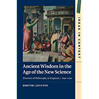 Ancient Wisdom in the Age of the New Science: Histories of Philosophy in England, c. 1640–1700 (Ideas in Context Book 113)