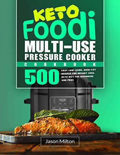 Keto Foodi Multi-Use Pressure Cooker Cookbook: 500 Easy Low-Carb, High-Fat Recipes for Weight Loss. Keto Diet for Beginners and Pros by Jason Milton