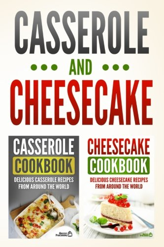 Casserole Cookbook: Delicious Casserole Recipes From Around The World & Cheesecake Cookbook: Delicious Cheesecake Recipes From Around The World by Grizzly Publishing