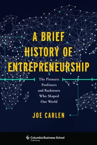 A Brief History of Entrepreneurship: The Pioneers, Profiteers, and Racketeers Who Shaped Our World (Columbia Business School Publishing) ebook