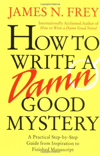 How to Write a Damn Good Mystery: A Practical Step-by-Step Guide from Inspiration to Finished Manuscript pdf epub