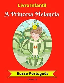 Livro Infantil: A Princesa Melancia (Russo-Português) (Russo-Português Livro Infantil Bilíngue 1) por [Crianças, XY]