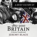 A Brief History of Britain 1851 to 2010: Brief Histories Audiobook by Jeremy Black Narrated by Roger Davis