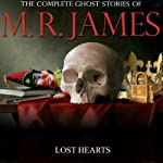 Lost Hearts: The Complete Ghost Stories of M. R. James | Montague Rhodes James