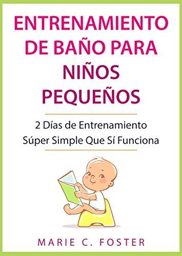 Entrenamiento de Baño para Niños Pequeños: 2 Días de Entrenamiento Súper Simple Que Sí Funciona ( Libro en Español / Toddler Potty Training Spanish Book Version ) (Spanish Edition)