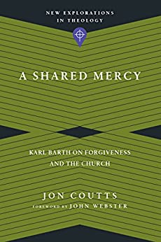 A Shared Mercy: Karl Barth on Forgiveness and the Church (New Explorations in Theology) by [Coutts, Jon]