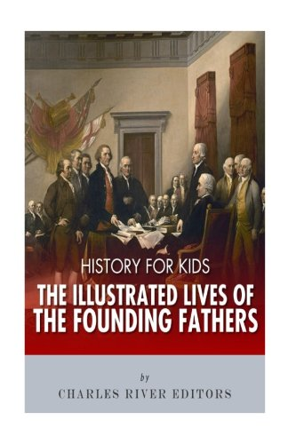 (History for Kids: The Illustrated Lives of Founding Fathers - George Washington, Thomas Jefferson, Benjamin Franklin, Alexander Hamilton, and James)