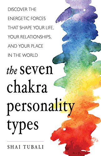 Chakras Seven The (The Seven Chakra Personality Types: Discover the Energetic Forces that Shape Your Life, Your Relationships, and Your Place in the World)