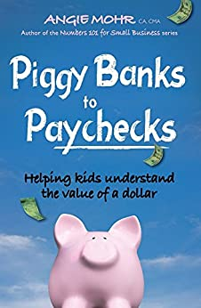 Piggy Banks to Paychecks: Helping kids understand the value of a dollar by [Mohr, Angie]