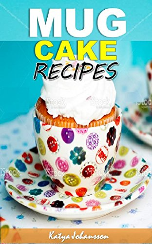 Mug Cakes Cookbook: My Top Mug Cake Recipes for Microwave Cakes (microwave mug recipes, microwave cake, mug cakes, simple cake recipes) by [Johansson, Katya]