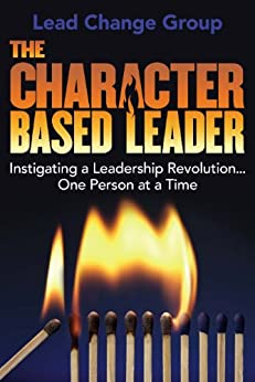 The Character-Based Leader: Instigating a Leadership Revolution...One Person at a Time by [Lead Change Group Inc]