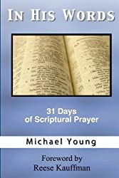 In His Words: 31 Days of Scriptural Prayer for Deepening Your Quiet Time Devotions and Bringing Peace and Joy to Your Spiritual Walk as a Christian Devotional