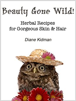 Beauty Gone Wild! Herbal Recipes for Gorgeous Skin & Hair (Herbs Gone Wild! Book 2) by [Kidman, Diane]