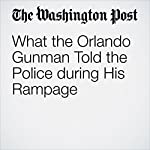 What the Orlando Gunman Told the Police during His Rampage | Matt Zapotosky,Mark Berman