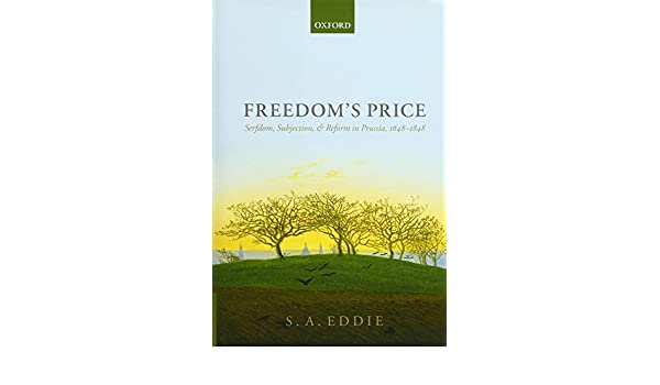 Freedoms Price: Serfdom, Subjection, and Reform in Prussia, 1648-1848