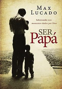 Ser papá: Saboreando esos momentos dados por Dios (Spanish Edition) by [Lucado, Max]