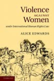 Violence Against Women under International Human Rights Law, Alice Edwards, 1107617448