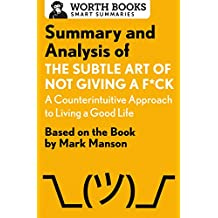 Summary and Analysis of The Subtle Art of Not Giving a F*ck: A Counterintuitive Approach to Living a Good Life: Based on the Book by Mark Manson (Smart Summaries)