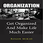 Organization: Get Organized and Make Life Much Easier | Roger Mirid