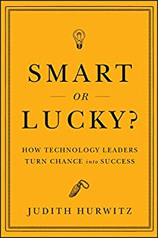 Smart or Lucky?: How Technology Leaders Turn Chance into Success by [Hurwitz, Judith]