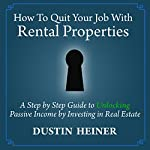How to Quit Your Job with Rental Properties: A Step-by-Step Guide to Unlocking Passive Income by Investing in Real Estate | Dustin Heiner