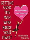 GETTING OVER THE MAN WHO BROKE YOUR HEART: And Reclaiming Your Precious Life