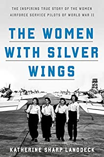 Book Cover: The Women with Silver Wings: The Inspiring True Story of the Women Airforce Service Pilots of World War II