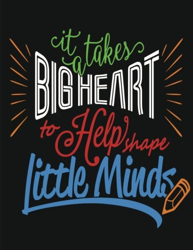 It Takes A Big Heart To help Shape Little Minds: Teacher Gift ~ Inspirational Notebook or Journal: Perfect Year End Appreciation or Thank You Gift For Teachers