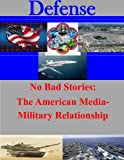 No Bad Stories: the American Media-Military Relationship, Naval Postgraduate Naval Postgraduate School, 1500807249