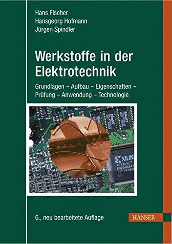 Werkstoffe in der Elektrotechnik: Grundlagen - Aufbau - Eigenschaften - Prüfung - Anwendung - Technologie