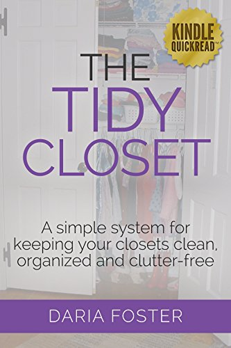 The Tidy Closet: A simple system for keeping your closets clean, organized and clutter-free (Declutter, Organize and Simplify) by [Foster, Daria]