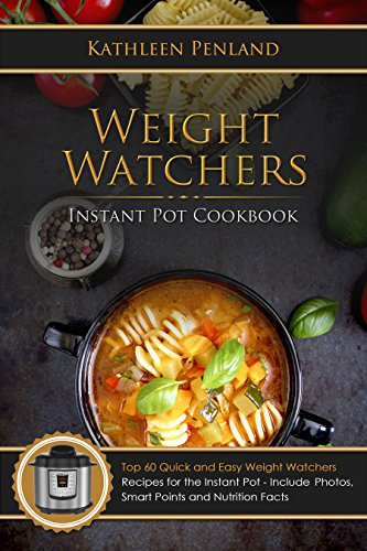 Weight Watchers Instant Pot Cookbook: Top 60 Quick and Easy Weight Watchers Recipes for the Instant Pot - Includes Photos, Smart Points and Nutrition Facts by Kathleen Penland