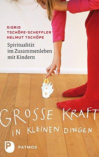 Große Kraft in kleinen Dingen - Spiritualität im Zusammenleben mit Kindern